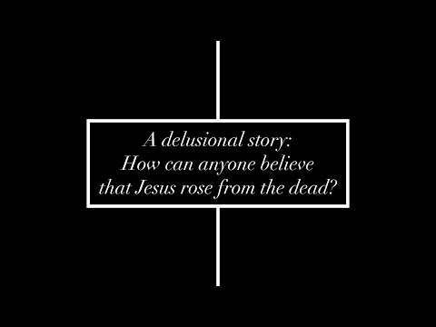 A Delusional Story: how can anyone believe that Jesus rose from the dead?