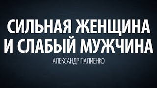 Сильная женщина и слабый мужчина.Александр Палиенко.