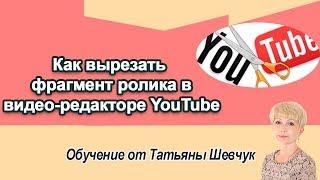 Как вырезать фрагмент ролика в видео-редакторе YouTube