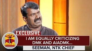 Exclusive: I am Equally criticizing DMK and AIADMK – Seeman, NTK Chief   Thanthi Tv