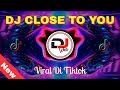 Dj Close To You Remix Tik Tok Terbaru   Mp3 - Mp4 Download