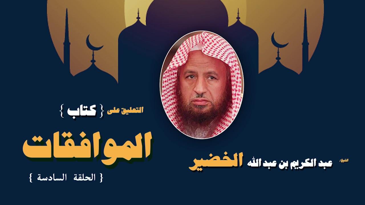 التعليق على كتاب الموافقات للشيخ عبد الكريم بن عبد الله الخضير | الحلقة السادسة