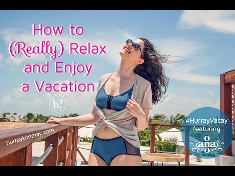 How to Really Relax on your Vacation Hurray Kimmay