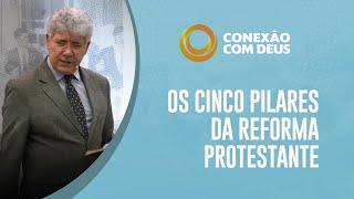 Os Cinco Pilares da Reforma Protestante | Conexão com Deus | Pr. Hernandes Dias Lopes