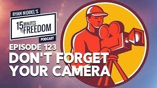 Episode 123: Don't Forget Your Camera - 15 Minutes To Freedom Podcast