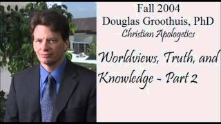 Worldviews, Truth and Knowledge (2 of 2)- Douglas Groothuis, Ph.D.