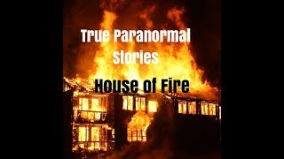 True Paranormal Stories: House of Fire