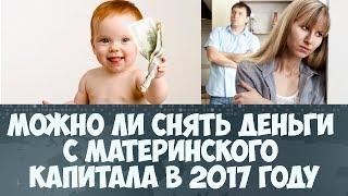 Можно ли снять деньги с материнского капитала в 2017 году