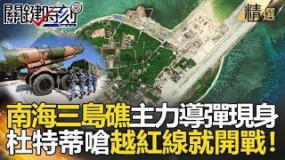 南海三島礁主力導彈現身 杜特蒂嗆越紅線就開戰關鍵時刻精選 馬西屏 黃世聰 王瑞德 黃創夏 朱學恒