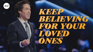 Keep Believing For Your Loved Ones | Joel Osteen