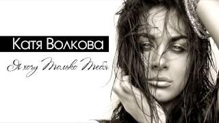 Катя Волкова - Я хочу только тебя
