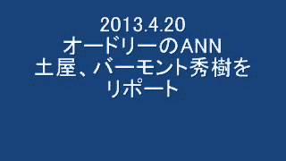 2013 4 20 オードリーのANN ツチヤ、バーモント秀樹をリポート