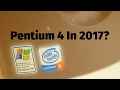 Can You Live / Game On An Intel Pentium 4 In 2017?