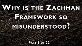 Part 1 of 22:  Why is the Zachman Framework so misunderstood?