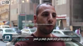مصر العربية | مواطنون عن زيارة شيخ الأزهر للفاتيكان: الإسلام دين التسامح