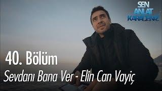 Sevdanı Bana Ver - Elin Can Vayiç - Sen Anlat Karadeniz 40. Bölüm