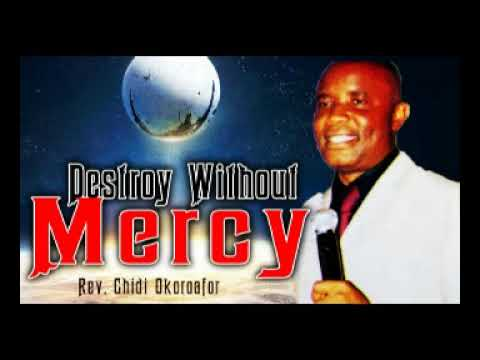 Download DESTROY WITHOUT MERCY - REV. CHIDI OKOROAFOR - 2018 LATEST MESSAGE|WORSHIP & PRAISE SONGS