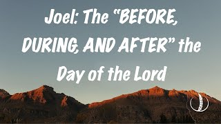 "Joel: The ""BEFORE, DURING, and AFTER"" Day of the Lord"
