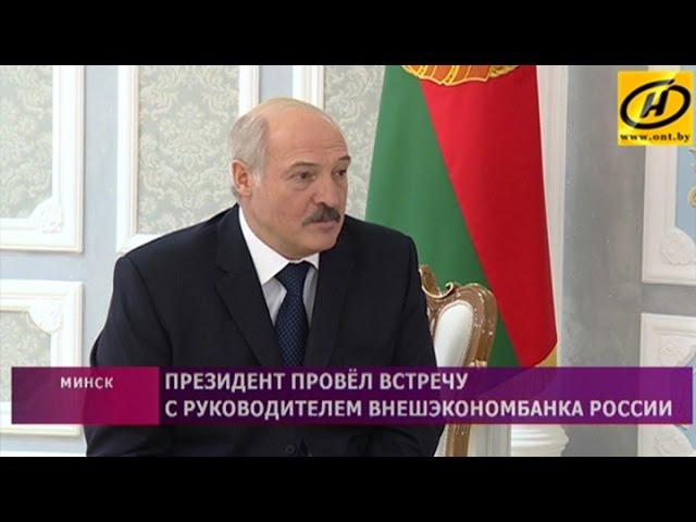 Президент Беларуси провёл встречу с руководителем Внешэкономбанка России