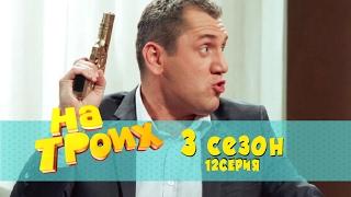 Сериал комедия На троих: 12 эпизод 3 сезон | Дизель студио новинки 2017