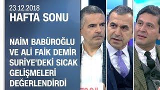 Naim Babüroğlu ve Ali Faik Demir, Suriye'deki gelişmeleri değerlendirdi - Hafta Sonu 23.12.2018