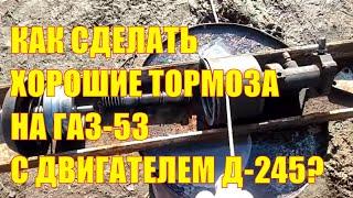 Как сделать хорошие тормоза на ГАЗ - 53 с двигателем Д-245?