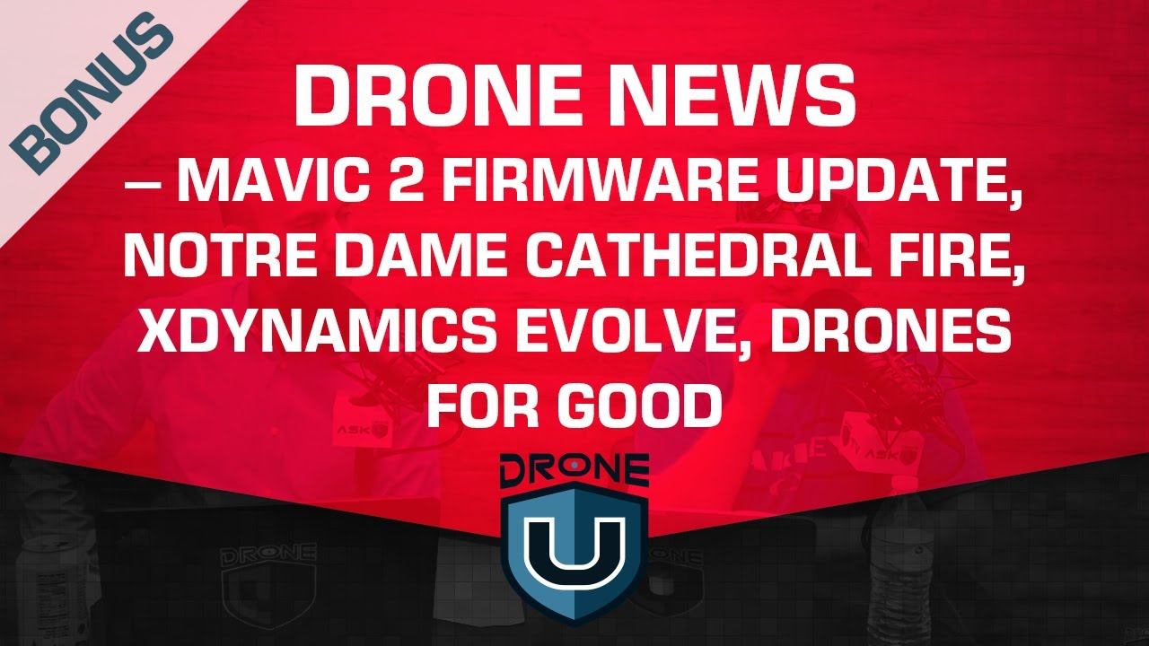 Drone News – Mavic 2 Firmware Update, Notre Dame Cathedral Fire, XDynamics  Evolve, Drones for Good