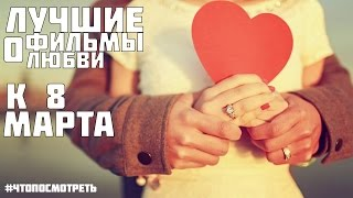Лучшие фильмы про любовь(к 8 марта) #ЧТОПОСМОТРЕТЬ