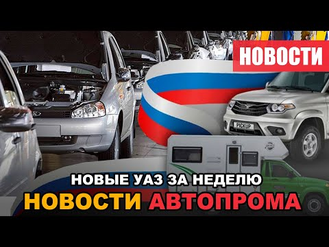 Новости автопрома и новые УАЗ за неделю