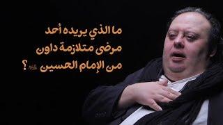 ما الذي يريده أحد مرضى متلازمة داون من الإمام الحسين ع ؟