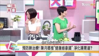 陳月卿''健康綠拿鐵''淨化腸胃道  預防勝治療 【國民大會☆美人顧健康】