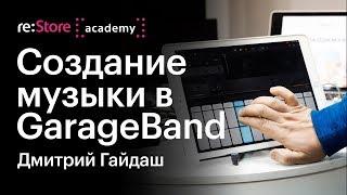 Создание музыки в GarageBand. Дмитрий Гайдаш (Академия re:Store)