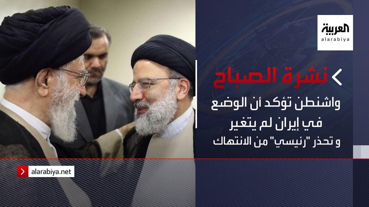 نشرة الصباح | واشنطن تؤكد أن الوضع في إيران لم يتغير.. و تحذر -رئيسي- من انتهاك حقوق الإنسان  - نشر قبل 19 ساعة