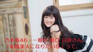 乃木坂46・一期生(ひ)樋口 日奈さん、「和風美人になりたいな」って、...