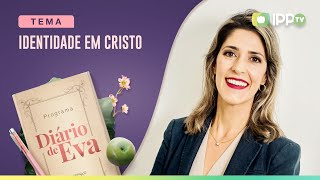 Identidade em Cristo | Diário de Eva | Larissa Ferraro | IPP TV