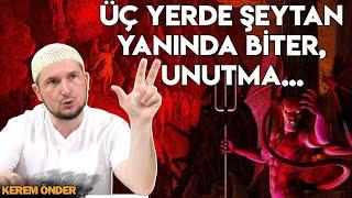 Üç yerde şeytan hemen yanına gelir, unutma... / Kerem Önder