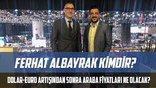 All about Ferhat Albayrak | Is it possible to buy a car after exchange rate fluctuation?