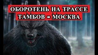 Страшная История - оборотень на трассе Тамбов - Москва.