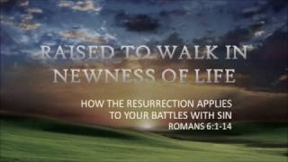 Raised to Walk in Newness of Life  Romans 6  4 9 17 am