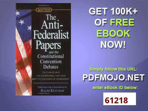 the anti federalist papers and the constitutional convention debates signet classics