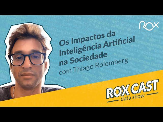 RoxCast Data Show | 03 - Os impactos da Inteligência Artificial na Sociedade  com Thiago Rolemberg