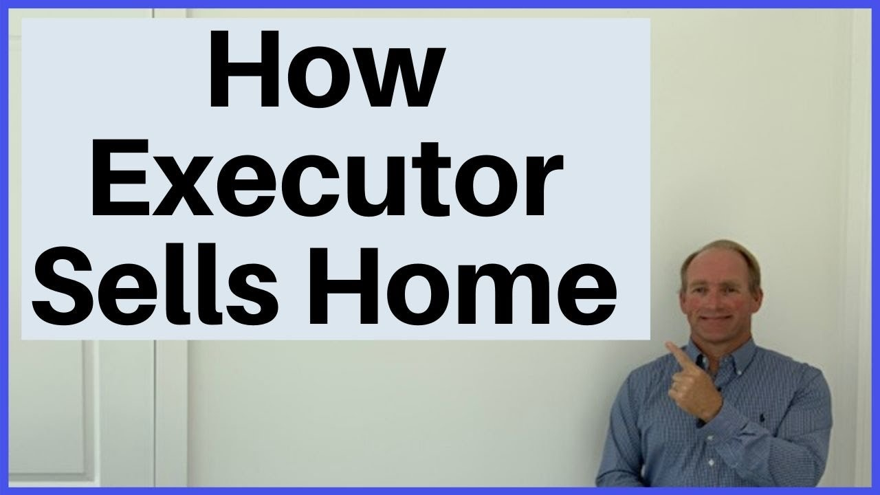 How Does An Executor Sell A Home?