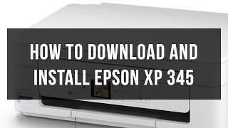 How to download and install Epson XP 345 drivers