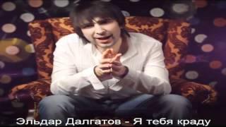 Эльдар Далгатов - Я тебя краду