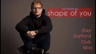 Ed sheeran - Shape of you (Kay Stafford Club Mix)