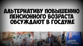 Альтернативу повышению пенсионного возраста обсуждают в Госдуме