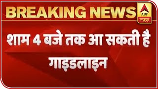 Lockdown 4.0: Guidelines To Be Out By 4 PM Today | ABP News