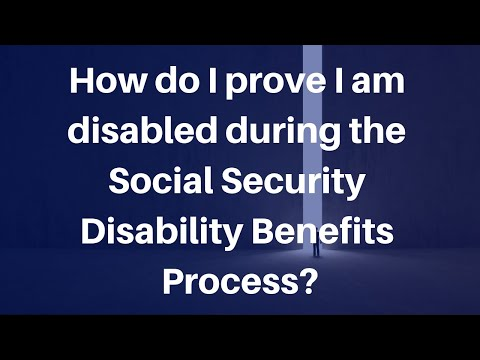 How do I prove I am disabled during the Social Security Disability Benefits Process