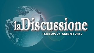 TG NEWS la Discussione del 21 marzo 2017