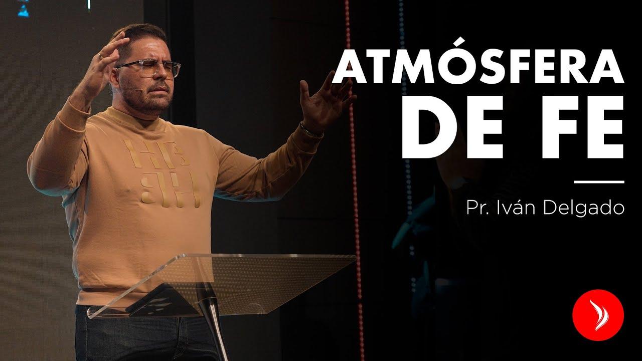 Atmósferas de fe - Pastor Iván Delgado